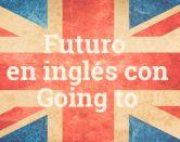 'Going to' en inglés: ¿cuándo y cómo se forma el futuro con él?
